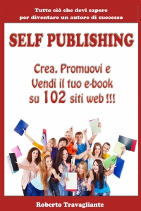 Self Publishing: Crea, Promuovi e Vendi il tuo e-book su 102 siti web!
