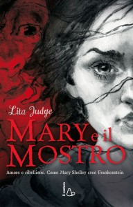 Mary e il mostro. Amore e ribellione. Come Mary Shelley creò Frankenstein. Lita Judge, Il Castoro editore