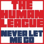 HUMAN LEAGUE - NEVER LET ME GO