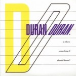 DURAN DURAN - IS THERE SOMETHING I SHOULD KNOW