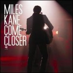 MILES KANE - COME CLOSER