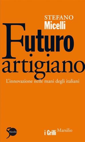 <STRONG>Futuro Artigiano. L'innovazione nelle mani degli italiani<BR></STRONG>Autore: Stefano Micelli<BR>Editore: Marsilio Editore