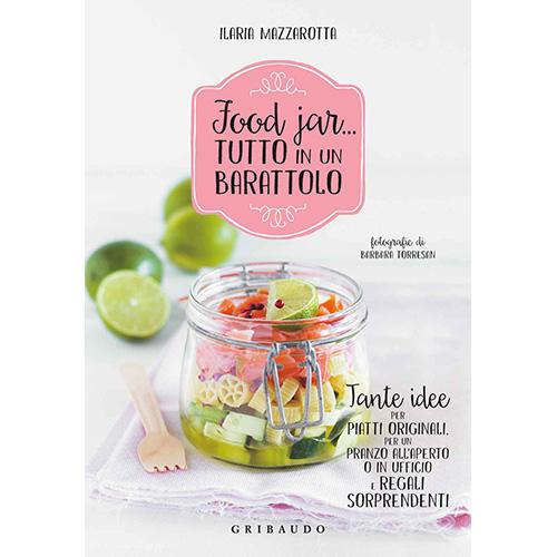 """""""Food Jar... Tutto in un barattolo"""" di Ilaria Mazzarotta (Gribaudo, 144 pagine, euro 14,90). Nelle immagini a seguire alcune idee tratte dal libro (foto di Barbara Torresan)"""