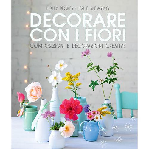Decorare con i fiori di Holly Becker e Leslie Shewring  (Logos Edizioni, 144 pagine, 21 euro)
