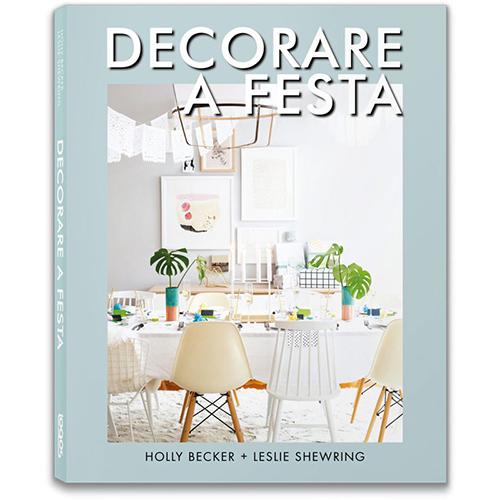 """""""Decorare a festa"""" di Holly Becker e Leslie Shewring (Logos editore, 160 pp, 20 euro)"""