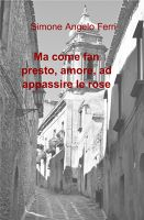 Ma come fan presto, amore, ad appassire le rose