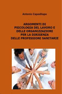 ARGOMENTI DI PSICOLOGIA DEL LAVORO E DELLE ORGANIZZAZIONI PER LA DIRIGENZA DELLE PROFESSIONI SANITARIE