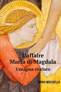 L' affaire Maria di Magdala. L' enigma rivelato.