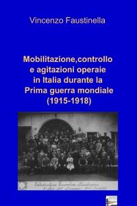 Mobilitazione,controllo e agitazioni operaie in Italia durante la Prima guerra mondiale (1915-1918)