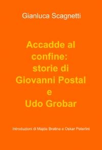 Accadde al confine: storie di Giovanni Postal e Udo Grobar
