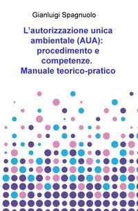 L'autorizzazione unica ambientale (AUA): procedimento e competenze. Manuale teorico-pratico