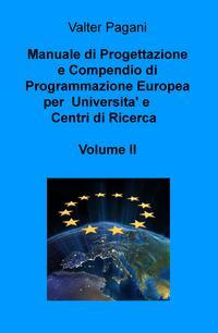 Manuale di Progettazione e Compendio di Programmazione Europea per Universita' e Centri di Ricerca Volume II