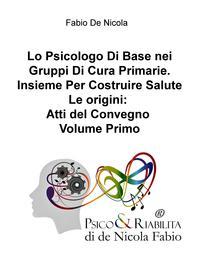 Lo Psicologo Di Base nei Gruppi Di Cura Primarie. Insieme Per Costruire Salute Le origini: Atti del Convegno Volume Primo
