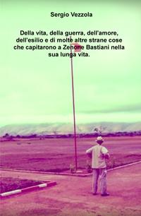Della vita, della guerra, dell'amore, dell'esilio e di molte altre strane cose che capitarono a Zenone Bastiani nella sua lunga vita.