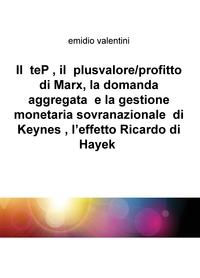 Il teP , il plusvalore/profitto di Marx, la domanda aggregata e la gestione monetaria sovranazionale di Keynes , l'effetto Ricardo di Hayek