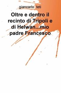 Oltre e dentro il recinto di Tripoli e di Helwan…mio padre Francesco