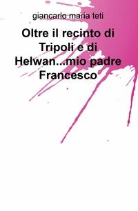 Oltre il recinto di Tripoli e di Helwan…mio padre Francesco