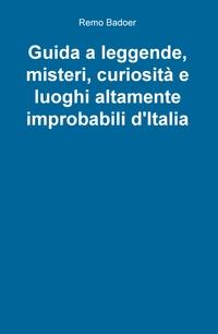Guida a leggende, misteri, curiosità e luoghi altamente improbabili d'Italia