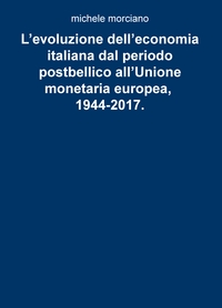 L'evoluzione dell'economia italiana dal periodo postbellico all'Unione monetaria europea, 1944-2017.