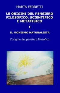 LE ORIGINI DEL PENSIERO FILOSOFICO, SCIENTIFICO E METAFISICO 1 IL MONISMO NATURALISTA