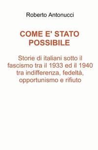 Come è stato possibile Storie di italiani sotto il fascismo tra il 1933 ed il 1940 tra indifferenza, fedeltà, opportunismo e rifiuto.