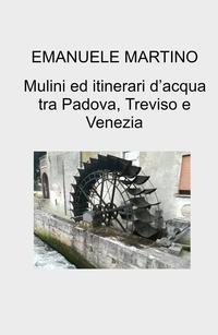 Mulini ed itinerari d'acqua tra Padova, Treviso e Venezia