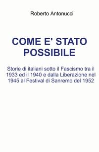 Come è stato possibile. Storie di italiani sotto il Fascismo tra il 1933 ed il 1940 e dalla Liberazione nel 1945 al Festival di Sanremo del 1952