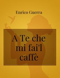 A Te che mi fai'l caffè