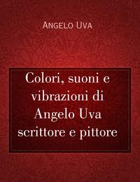 Colori, suoni e vibrazioni di Angelo Uva scrittore e pittore