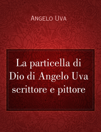 La particella di Dio di Angelo Uva scrittore e pittore