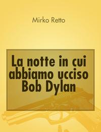 La notte in cui abbiamo ucciso Bob Dylan