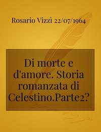 Di morte e d'amore. Storia romanzata di Celestino.Parte2°