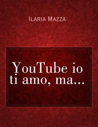 YouTube io ti amo, ma…