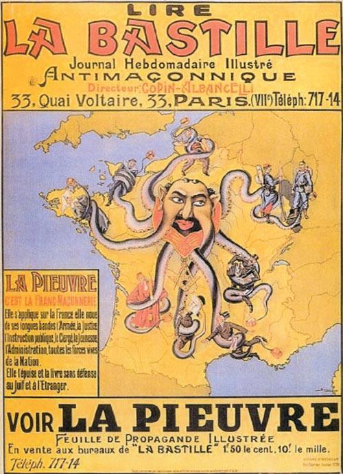 Manifesto francese antisemita e antimassonico tratto da La Bastille, rivista settimanale illustrata, 1905. L'immagine ritrae una piovra con la testa dai tipici tratti somatici attribuiti nell'iconografia popolare all'ebreo. I suoi tentacoli stritolano altri personaggi che rappresentano, si legge nel testo a sinistra, «l'Esercito, la Giustizia, l'Istruzione, il Clero, la Gioventù, l'Amministrazione e tutte le forze vive della Nazione. La piovra sfrutta [la Francia] e la lascia senza difese davanti all'ebreo e allo straniero». In quegli anni una tesi diffusamente pubblicizzata dal più noto gruppo nazionalista francese, quello riunito attorno alla rivista Action Française, voleva la Francia in pericolo per un complotto ordito da ebrei, massoni e protestanti.