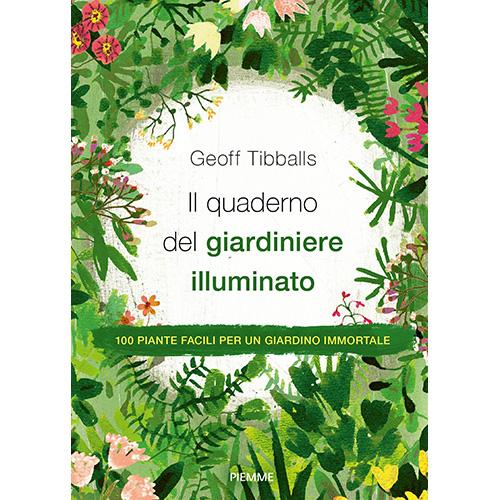 """""""Il quaderno del giardiniere illuminato. 100 piante facili per un giardino immortale"""" di Geoff Tibballs (Piemme Edizioni, 276 pp, 16,90 euro)"""