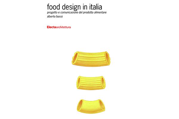 <em>Food design in Italia</em> Il primato alimentare italiano dimostrato attraverso il design. Alberto Bassi, Mondadori Electa editore