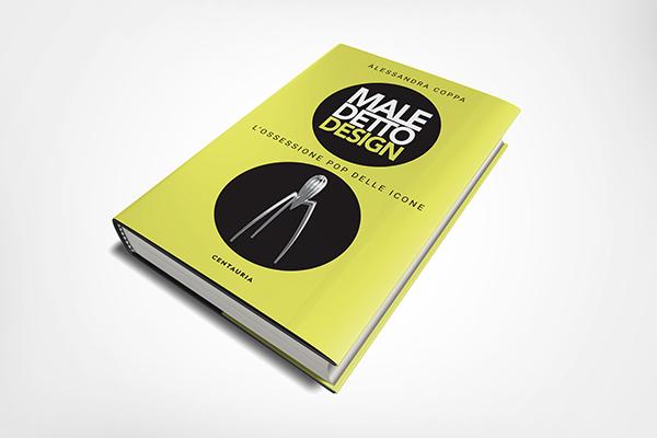 La copertina del libro<em>Maledetto Design. L'ossessione pop delle icone</em>diAlessandra Coppa (Centauria, 160 pp, 18 euro - disponibile dal 25 aprile 2019). A seguire alcune immagini in anteprima del libro